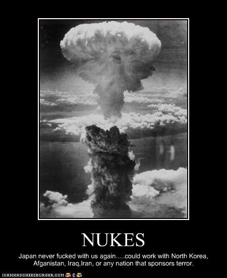 NUKES Japan never fucked with us again.....could work with North Korea, Afganistan, Iraq,Iran, or any nation that sponsors terror.