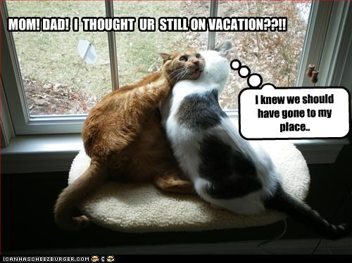 MOM! DAD! I THOUGHT UR STILL ON VACATION??!! I knew we should have gone to my place..