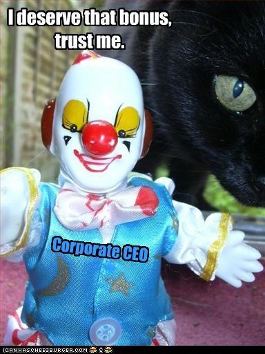 Corporate CEO I deserve that bonus, trust me.