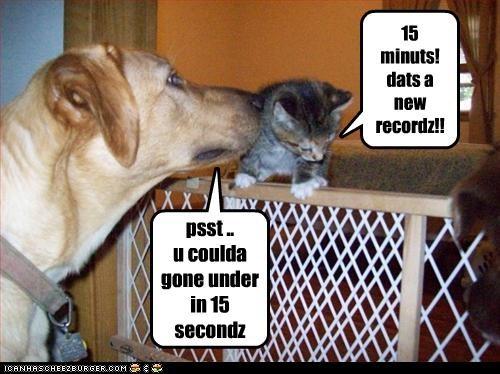 15 minuts! dats a new recordz!! psst .. u coulda gone under in 15 secondz