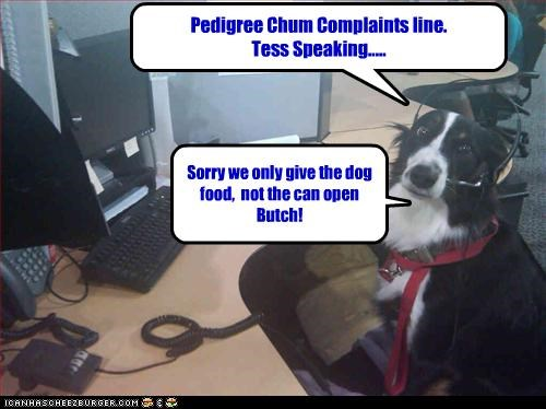 Pedigree Chum Complaints line. Tess Speaking..... Sorry we only give the dog food, not the can open Butch!