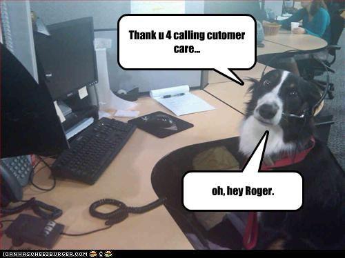 Thank u 4 calling cutomer care... oh, hey Roger.