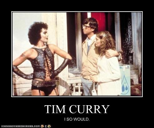 TIM CURRY I SO WOULD.