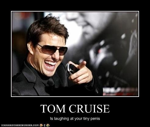 TOM CRUISE Is laughing at your tiny penis