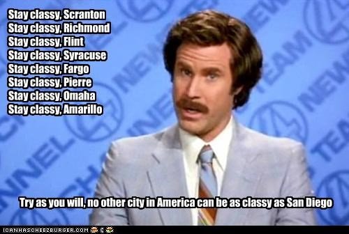 Stay classy, Scranton Stay classy, Richmond Stay classy, Flint Stay classy, Syracuse Stay classy, Fargo Stay classy, Pierre Stay classy, Omaha Stay classy, Amarillo Try as you will, no other city in America can be as classy as San Diego
