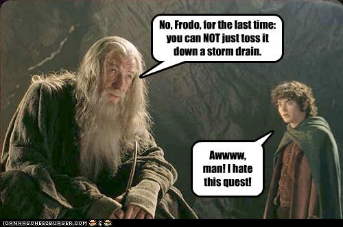 No, Frodo, for the last time: you can NOT just toss it down a storm drain. Awwww, man! I hate this quest!