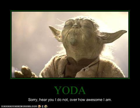 YODA Sorry, hear you I do not, over how awesome I am.