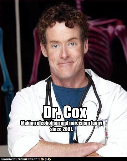 Dr. Cox Making alcoholism and narcisism funny since 2001.