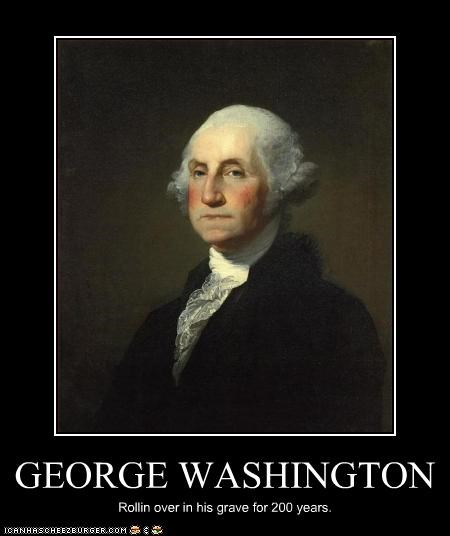 GEORGE WASHINGTON Rollin over in his grave for 200 years.