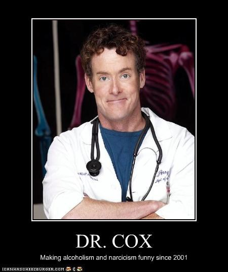 DR. COX Making alcoholism and narcicism funny since 2001