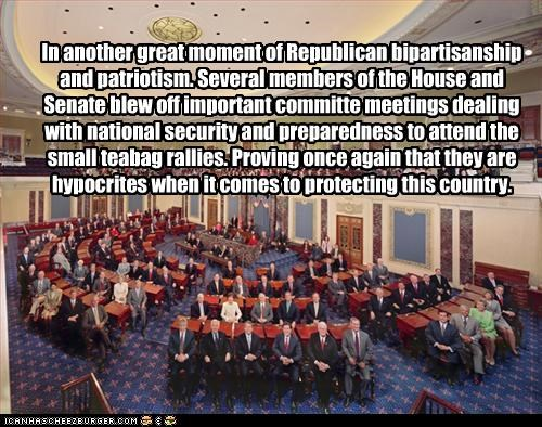 In another great moment of Republican bipartisanship and patriotism. Several members of the House and Senate blew off important committe meetings dealing with national security and preparedness to attend the small teabag rallies. Proving once again that they are hypocrites when it comes to protecting this country.