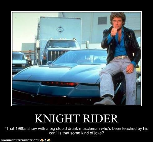 """KNIGHT RIDER """"That 1980s show with a big stupid drunk muscleman who's been teached by his car."""" Is that some kind of joke?"""