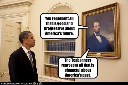 You represent all that is good and progressive about America's future. The Teabaggers represent all that is shameful about America's past.