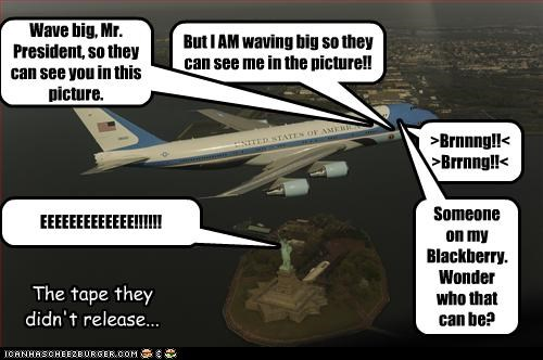 But I AM waving big so they can see me in the picture!! Wave big, Mr. President, so they can see you in this picture. >Brnnng!!<>Brrnng!!< Someone on my Blackberry. Wonder who that can be? The tape they didn't release... EEEEEEEEEEEEE!!!!!!