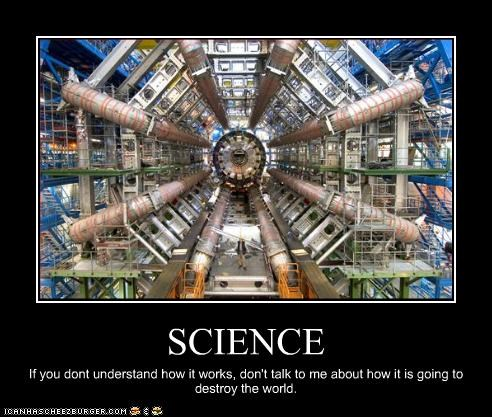 SCIENCE If you dont understand how it works, don't talk to me about how it is going to destroy the world.