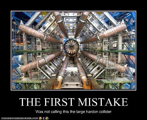 THE FIRST MISTAKE Was not calling this the large hardon collider