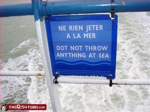 You'll hurt its feelings. Dot not throw anything at sea.