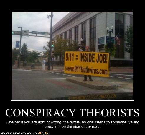 CONSPIRACY THEORISTS Whether if you are right or wrong, the fact is, no one listens to someone, yelling crazy shit on the side of the road.