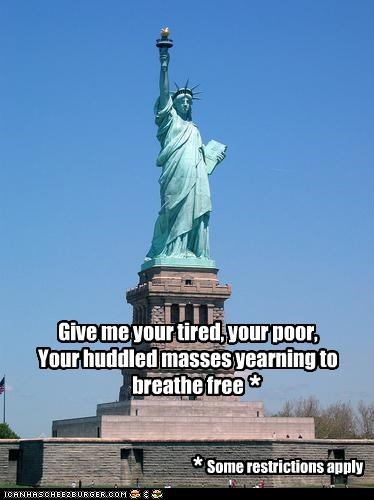 Give me your tired, your poor, Your huddled masses yearning to breathe free Some restrictions apply * *