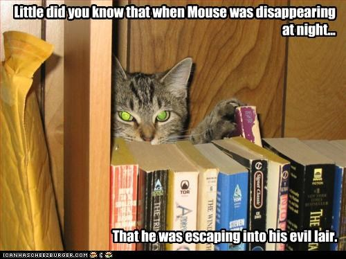 Little did you know that when Mouse was disappearing at night... That he was escaping into his evil lair.