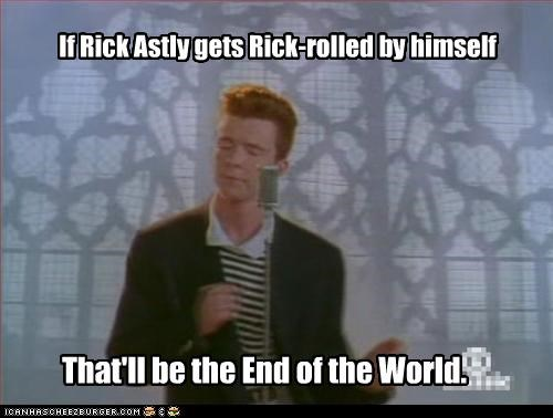 If Rick Astly gets Rick-rolled by himself That'll be the End of the World.