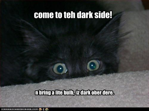 come to teh dark side! n bring a lite bulb, iz dark ober dere.