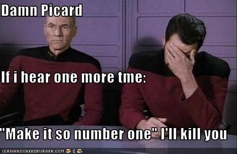 """Damn Picard If i hear one more tme: """"Make it so number one"""" I'll ..."""