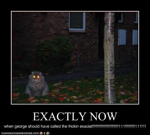 EXACTLY NOW when george should have called the frickin exacist!!!!!!!!!!!!!!!!!!!!!!!!111!!!!!!!!!111!1!