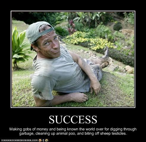 SUCCESS Making gobs of money and being known the world over for digging through garbage, cleaning up animal poo, and biting off sheep testicles.