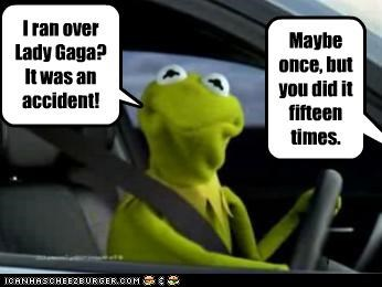 I ran over Lady Gaga? It was an accident! Maybe once, but you did it fifteen times.