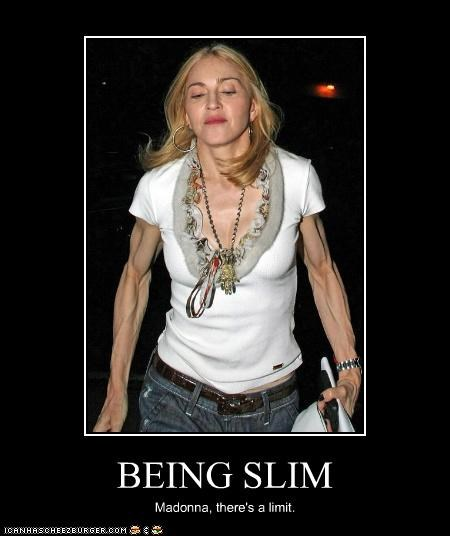 BEING SLIM Madonna, there's a limit.