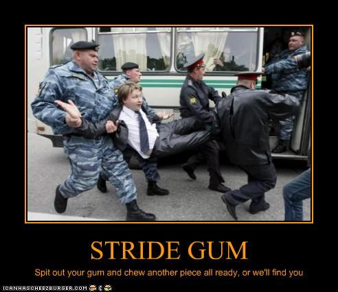 STRIDE GUM Spit out your gum and chew another piece all ready, or we'll find you