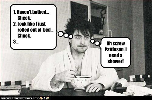 1. Haven't bathed... Check. 2. Look like I just rolled out of bed... Check. 3... Oh screw Pattinson, I need a shower!