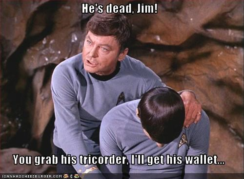 He's dead, Jim! You grab his tricorder, I'll get his wallet... -  Cheezburger - Funny Memes | Funny Pictures