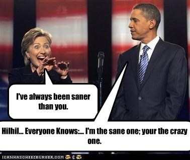 I've always been saner than you. Hilhil... Everyone Knows:... I'm the sane one; your the crazy one.