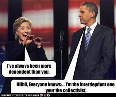 I've always been more dependent than you. HIlhil, Everyone knows:... I'm the interdepdent one, your the collectivist.