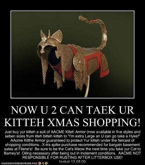 "NOW U 2 CAN TAEK UR KITTEH XMAS SHOPPING! Just buy yur kitteh a suit of AACME Kiteh Armor (now available in five styles and seben sizes frum itteh bitteh kitteh to ""I'm extra Large an U can go take a Hyke!"" AAcme Kitthe Armor guaranteed to protect Yur kitteh under the fiercest of shopping conditions...X-tra spike purchase recommended for bargain basement sales at Filene's! Be sure to be the Cat's Meow the next time you take yur Cat to Barney's! Oiling necessary after being out in inclement con"