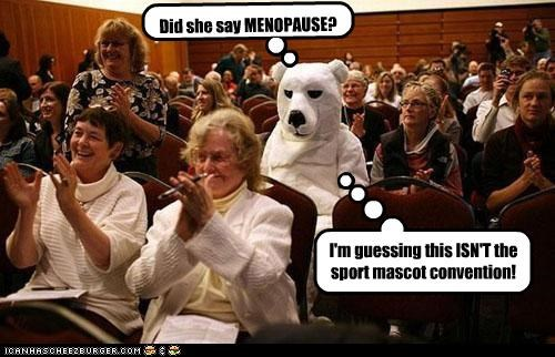 Did she say MENOPAUSE? I'm guessing this ISN'T the sport mascot convention!