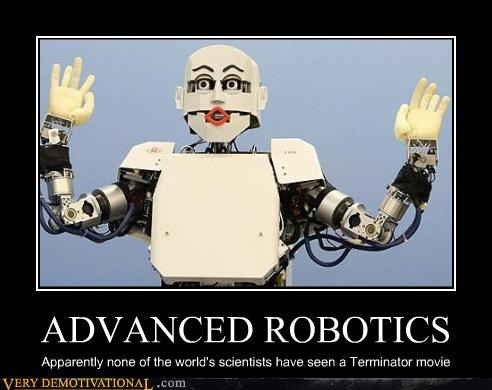 ADVANCED ROBOTICS Apparently none of the world's scientists have seen a Terminator movie