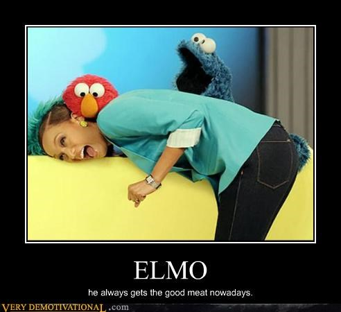 ELMO he always gets the good meat nowadays.