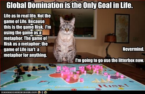 Global Domination is the Only Goal in Life. Life as in real life. Not the game of Life. Because this is the game Risk. I'm using the game as a metaphor. The game of Risk as a metaphor; the game of Life isn't a metaphor for anything. Nevermind. I'm going to go use the litterbox now.