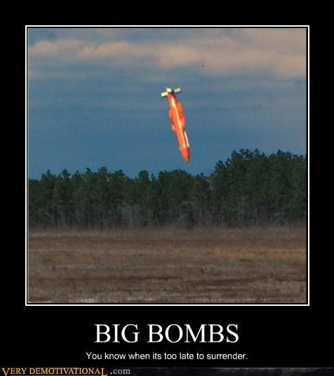 BIG BOMBS You know when its too late to surrender.