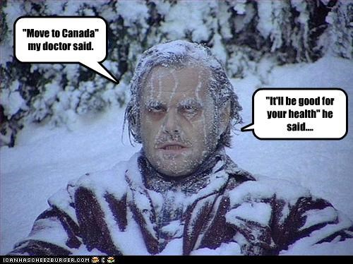 """""""Move to Canada"""" my doctor said. """"It'll be good for your health"""" he said...."""