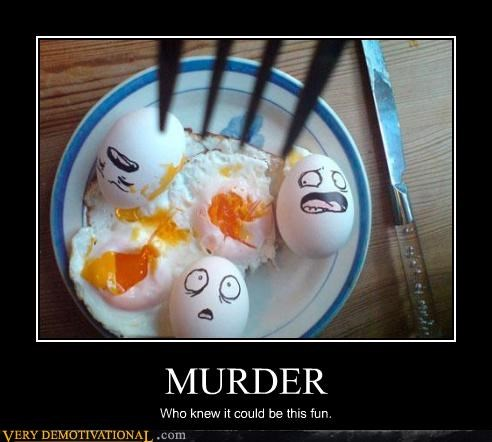 murder,uh oh,eggs,jerk