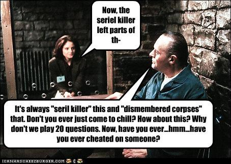 "Now, the seriel killer left parts of th- It's always ""seril killer"" this and ""dismembered corpses"" that. Don't you ever just come to chill? How about this? Why don't we play 20 questions. Now, have you ever...hmm...have you ever cheated on someone?"