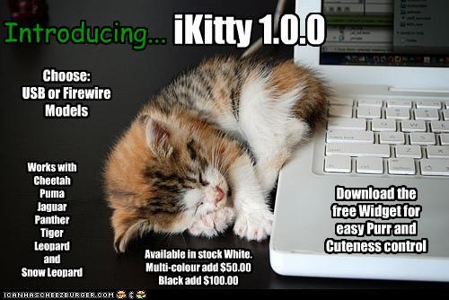 iKitty 1.0.0 Choose: USB or Firewire Models Available in stock White. Multi-colour add $50.00 Black add $100.00 Introducing... Download the free Widget for easy Purr and Cuteness control Works with Cheetah Puma Jaguar Panther Tiger Leopard and Snow Leopard