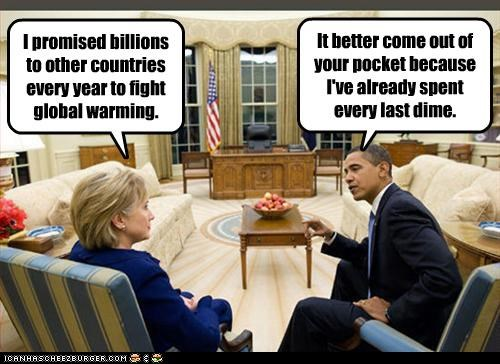 I promised billions to other countries every year to fight global warming. It better come out of your pocket because I've already spent every last dime.