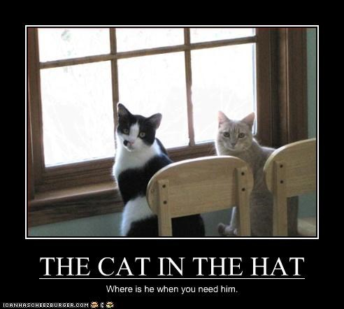 THE CAT IN THE HAT Where is he when you need him.
