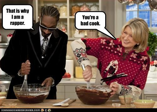 You're a bad cook. That is why I am a rapper.