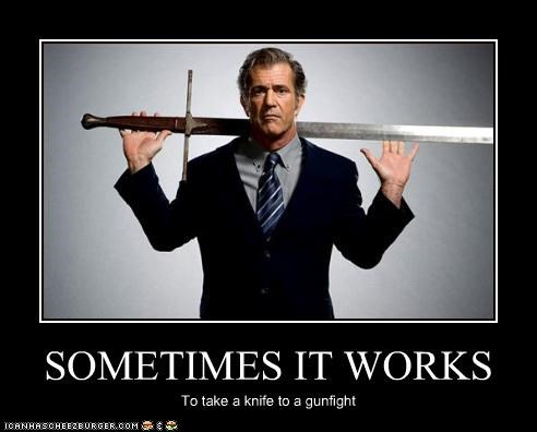SOMETIMES IT WORKS To take a knife to a gunfight
